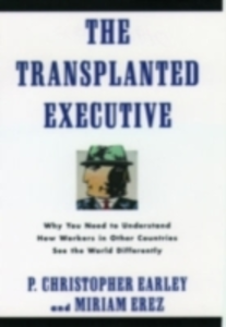 Ebook in inglese Transplanted Executive: Why You Need to Understand How Workers in Other Countries See the World Differently Earley, P. Christopher , Erez, Miriam