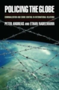 Ebook in inglese Policing the Globe: Criminalization and Crime Control in International Relations Andreas, Peter , Nadelmann, Ethan