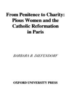 Ebook in inglese From Penitence to Charity: Pious Women and the Catholic Reformation in Paris Diefendorf, Barbara B.