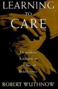 Ebook in inglese Learning to Care: Elementary Kindness in an Age of Indifference Wuthnow, Robert