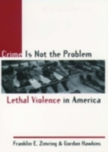 Ebook in inglese Crime Is Not the Problem: Lethal Violence in America Hawkins, Gordon , Zimring, Franklin E.