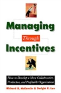 Ebook in inglese Managing through Incentives: How to Develop a More Collaborative, Productive, and Profitable Organization Lee, Dwight R. , McKenzie, Richard B.