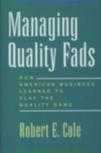 Ebook in inglese Managing Quality Fads: How American Business Learned to Play the Quality Game Cole, Robert E.