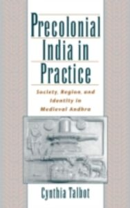 Ebook in inglese Precolonial India in Practice: Society, Region, and Identity in Medieval Andhra Talbot, Cynthia