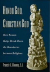 Ebook in inglese Hindu God, Christian God: How Reason Helps Break Down the Boundaries between Religions Clooney, Francis X.