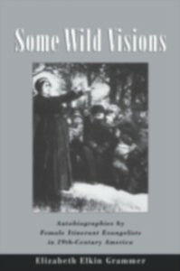 Ebook in inglese Some Wild Visions: Autobiographies by Female Itinerant Evangelists in Nineteenth-Century America Grammer, Elizabeth Elkin