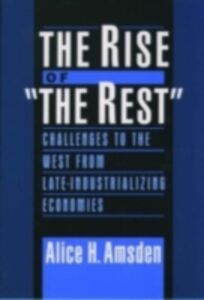 Ebook in inglese Rise of &quote;The Rest&quote;: Challenges to the West from Late-Industrializing Economies Amsden, Alice H.