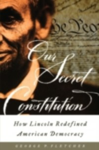 Ebook in inglese Our Secret Constitution: How Lincoln Redefined American Democracy Fletcher, George P.