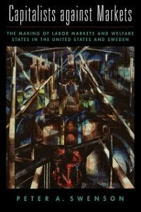 Ebook in inglese Capitalists against Markets: The Making of Labor Markets and Welfare States in the United States and Sweden Swenson, Peter A.
