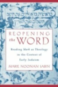 Ebook in inglese Reopening the Word: Reading Mark as Theology in the Context of Early Judaism Sabin, Marie Noonan