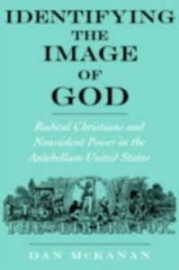 Ebook in inglese Identifying the Image of God: Radical Christians and Nonviolent Power in the Antebellum United States McKanan, Dan