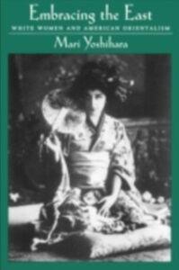 Ebook in inglese Embracing the East: White Women and American Orientalism Yoshihara, Mari