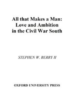 Ebook in inglese All that Makes a Man: Love and Ambition in the Civil War South Berry, Stephen W.