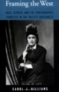 Ebook in inglese Framing the West: Race, Gender, and the Photographic Frontier in the Pacific Northwest Williams, Carol J.