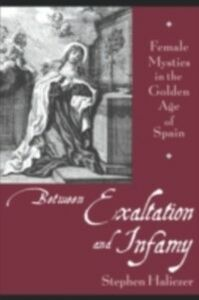 Ebook in inglese Between Exaltation and Infamy: Female Mystics in the Golden Age of Spain Haliczer, Stephen