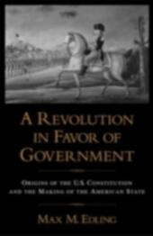 Revolution in Favor of Government Origins of the U.S. Constitution and the Making of the American State