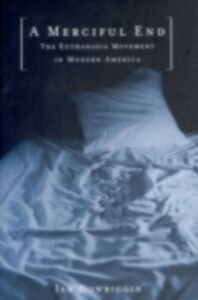 Ebook in inglese Merciful End: The Euthanasia Movement in Modern America Dowbiggin, Ian