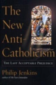 Ebook in inglese New Anti-Catholicism: The Last Acceptable Prejudice Jenkins, Philip