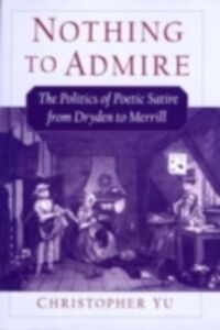 Ebook in inglese Nothing to Admire: The Politics of Poetic Satire from Dryden to Merrill Yu, Christopher