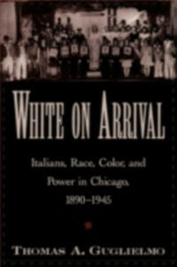 Ebook in inglese White on Arrival: Italians, Race, Color, and Power in Chicago, 1890-1945 Guglielmo, Thomas A.