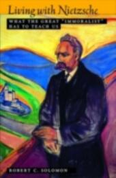 """Living with Nietzsche: What the Great """"Immoralist"""" Has to Teach Us"""