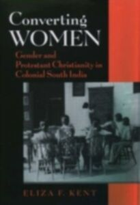 Ebook in inglese Converting Women: Gender and Protestant Christianity in Colonial South India Kent, Eliza F.