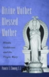 Ebook in inglese Divine Mother, Blessed Mother: Hindu Goddesses and the Virgin Mary Clooney, Francis