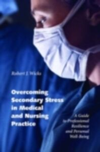 Ebook in inglese Overcoming Secondary Stress in Medical and Nursing Practice: A Guide to Professional Resilience and Personal Well-Being Wicks, Robert J.