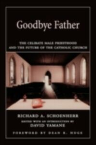 Ebook in inglese Goodbye Father The Celibate Male Priesthood and the Future of the Catholic Church RICHARD, SCHOENHERR