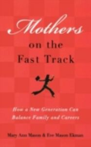 Ebook in inglese Mothers on the Fast Track: How a New Generation Can Balance Family and Careers Ekman, Eve Mason , Mason, Mary Ann