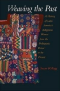 Ebook in inglese Weaving the Past: A History of Latin America's Indigenous Women from the Prehispanic Period to the Present Kellogg, Susan