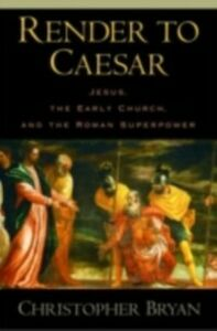 Ebook in inglese Render to Caesar: Jesus, the Early Church, and the Roman Superpower Bryan, Christopher