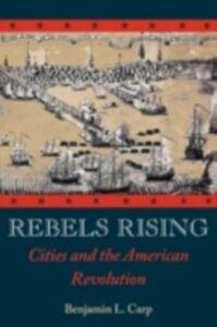 Foto Cover di Rebels Rising: Cities and the American Revolution, Ebook inglese di Benjamin L. Carp, edito da Oxford University Press