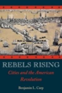 Ebook in inglese Rebels Rising: Cities and the American Revolution Carp, Benjamin L.