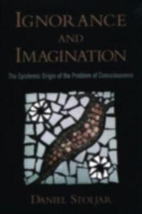 Foto Cover di Ignorance and Imagination The Epistemic Origin of the Problem of Consciousness, Ebook inglese di STOLJAR DANIEL, edito da Oxford University Press