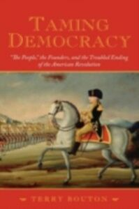 Ebook in inglese Taming Democracy: &quote;The People,&quote; the Founders, and the Troubled Ending of the American Revolution Bouton, Terry