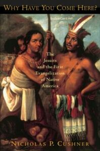 Ebook in inglese Why Have You Come Here?: The Jesuits and the First Evangelization of Native America Cushner, Nicholas P.