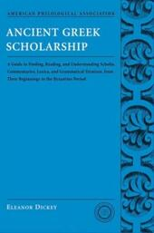 Ancient Greek Scholarship: A Guide to Finding, Reading, and Understanding Scholia, Commentaries, Lexica, and Grammatiacl Treatises, from Their Beginnings to the Byzantine Period
