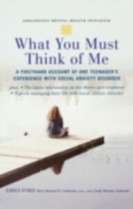 Ebook in inglese What You Must Think of Me: A Firsthand Account of One Teenager's Experience with Social Anxiety Disorder Andrews, Linda Wasmer , Ford, Emily , Liebowitz, Michael