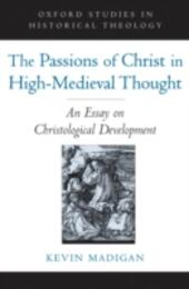 Passions of Christ in High-Medieval Thought: An Essay on Christological Development