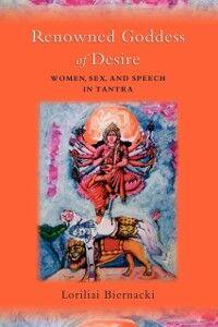 Foto Cover di Renowned Goddess of Desire: Women, Sex, and Speech in Tantra, Ebook inglese di Loriliai Biernacki, edito da Oxford University Press