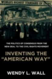 """Inventing the """"American Way"""" The Politics of Consensus from the New Deal to the Civil Rights Movement"""