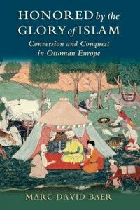 Ebook in inglese Honored by the Glory of Islam: Conversion and Conquest in Ottoman Europe Baer, Marc David