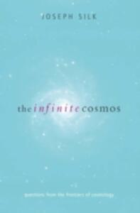 The Infinite Cosmos: Questions from the frontiers of cosmology - Joseph Silk - cover