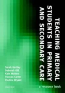 Teaching Medical Students in Primary and Secondary Care: A resource book - Sarah Hartley,Deborah Gill,Frances Carter - cover