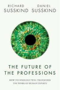 The Future of the Professions: How Technology Will Transform the Work of Human Experts - Richard E. Susskind,Daniel Susskind - cover