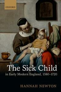 The Sick Child in Early Modern England, 1580-1720 - Hannah Newton - cover