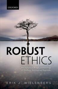 Robust Ethics: The Metaphysics and Epistemology of Godless Normative Realism - Erik J. Wielenberg - cover