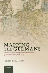 Mapping the Germans: Statistical Science, Cartography, and the Visualization of the German Nation, 1848-1914 - Jason D. Hansen - cover