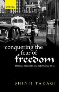 Conquering the Fear of Freedom: Japanese Exchange Rate Policy since 1945 - Shinji Takagi - cover